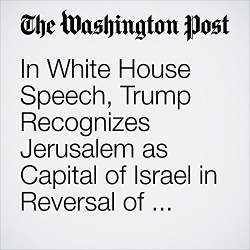 In White House Speech, Trump Recognizes Jerusalem as Capital of Israel in Reversal of Longtime U.S. Policy copertina