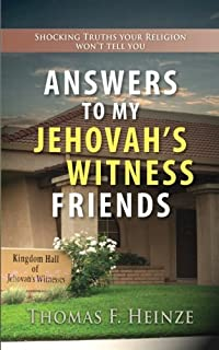 Answers To My Jehovah's Witness Friends: Shocking Truths Your Religion Won't Tell You