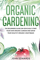 Organic Gardening: The Beginners Guide on How Easily Start Your Own Organic Garden and Grow Your Healthy Organic Vegetables