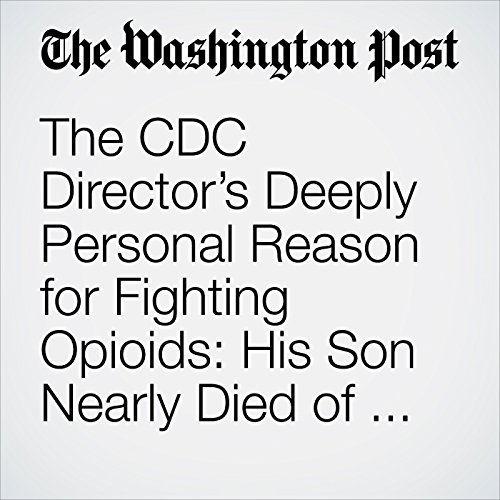 The CDC Director's Deeply Personal Reason for Fighting Opioids: His Son Nearly Died of an Overdose copertina