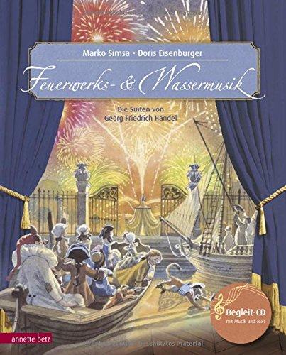 Feuerwerks- und Wassermusik: Die Suiten von Georg Friedrich Händel (Musikalisches Bilderbuch mit CD): Die Suiten von Georg Friedrich Händel. Mit CD (Das musikalische Bilderbuch mit CD im Buch)