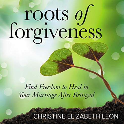 Roots of Forgiveness: Find Freedom to Heal in Your Marriage After Betrayal audiobook cover art