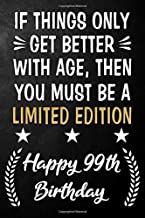 If Things Only Get Better With Age Then You Must Be A Limited Edition Happy 99th Birthday: 99 Year Old Birthday Journal / Notebook / Appreciation Gift ... Alternative ( 6 x 9 - 120 Blank Lined Pages )