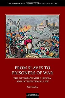 From Slaves to Prisoners of War: The Ottoman Empire, Russia, and International Law (The History and Theory of International Law)