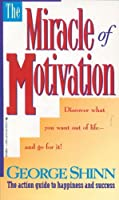 The Miracle of Motivation: The Action Guide to Happiness and Success