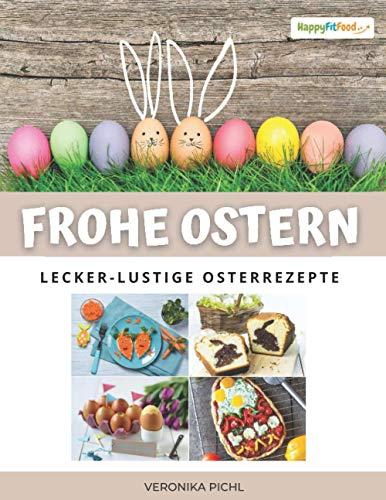 Frohe Ostern! Lecker-lustige Osterrezepte: Kreative Osterrezepte backen und zubereiten für eine originelle Ostertafel oder als leckeres Ostergeschenk oder Oster-Mitbringsel