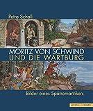Moritz von Schwind und die Wartburg: Bilder eines Spätromantikers