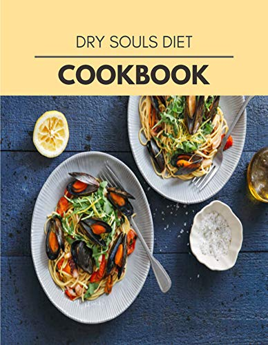 Dry Souls Diet Cookbook: Easy Recipes For Preparing Tasty Meals For Weight Loss And Healthy Lifestyle All Year Round
