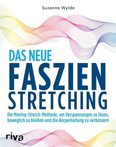 Das neue Faszien-Stretching: Die Moving-Stretch-Methode, um Verspannungen zu lösen, beweglich zu bleiben und die Körperhaltung zu verbessern