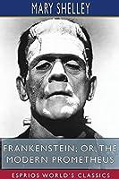 Frankenstein; or, The Modern Prometheus (Esprios Classics)