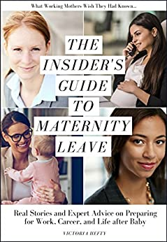 The Insider's Guide to Maternity Leave: Real Stories and Expert Advice on Preparing for Work, Career, and Life after Baby: (What Working Mothers Wish They Had Known...) by [Victoria Hefty]