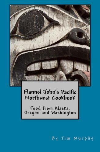 Flannel John's Pacific Northwest Cookbook: Food from Alaska, Oregon and Washington (Cookbook for Guys) (Volume 26)