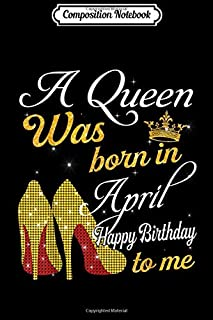 Composition Notebook: A Queen Was Born in April Happy Birthday To Me Journal/Notebook Blank Lined Ruled 6x9 100 Pages