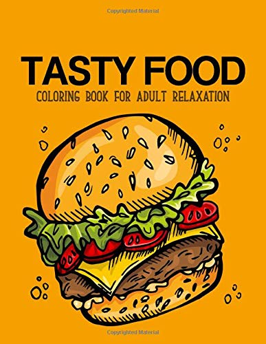 Tasty food coloring book: An Adult Coloring Book with Decadent Desserts, burger, pizza, Ice cream, sandwich, Bagel, Hot dog, Snack, Tasty Junk Foods, and More!