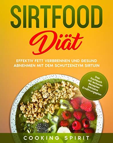 Sirtfood Diät: Effektiv Fett verbrennen und gesund abnehmen mit dem Schutzenzym Sirtuin; Das Kochbuch mit leckeren Rezepten inklusive Ernährungsplan