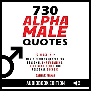 730 Alpha Male Quotes: Men & Fitness Quotes for Personal Empowerment, Self Confidence, and Personal Success                   By:                                                                                                                                 Xabier K. Fernao                               Narrated by:                                                                                                                                 Patrick Marks,                                                                                        James Killavey                      Length: 3 hrs and 1 min     75 ratings     Overall 4.9