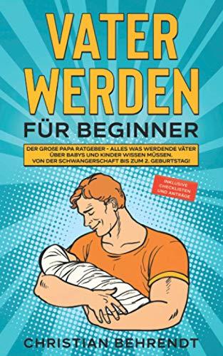 Vater werden für Beginner: Der große Papa Ratgeber - Alles was werdende Väter über Babys und...