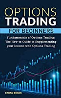 Options Trading for Beginners: Fundamentals of Options Trading, The How-to Guide to Supplementing your Income with Options Trading