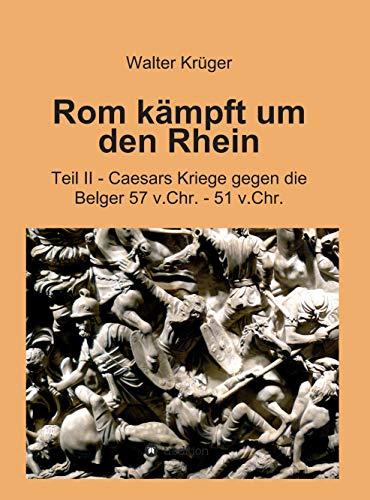 Rom kämpft um den Rhein: Teil II - Caesars Kriege gegen die Belger 57 v.Chr. - 51 v.Chr.