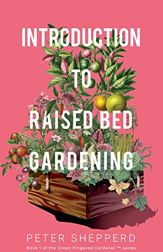 Introduction To Raised Bed Gardening: The Ultimate Beginner's Guide to Starting a Raised Bed Garden and Sustaining Organic Veggies and Plants. (The Green Fingered Gardener Book 1)