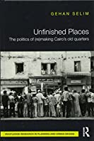 Unfinished Places: The Politics of (Re)making Cairo's Old Quarters (Routledge Research in Planning and Urban Design)