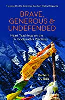 Brave, Generous & Undefended: Heart Teachings on the 37 Bodhisattva Practices