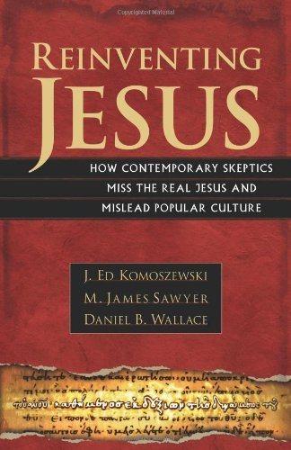 Ebook Reinventing Jesus How Contemporary Skeptics Miss The Real Jesus And Mislead Popular Culture By J Ed Komoszewski