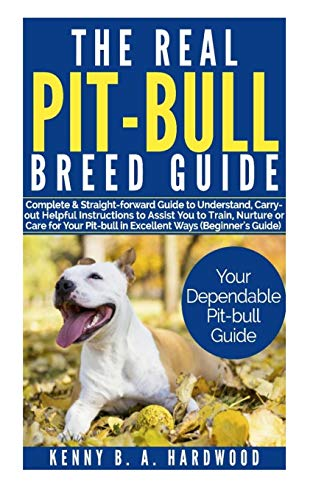 The Real Pit-bull Breed Guide: Complete &Straight-forward Guide to Understand,Carry out Helpful Instructions to Assist You to Train,Nurture orCare forYour Pit-bull in Excellent Ways (Beginner's Guide)