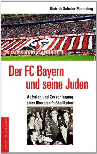 Der FC Bayern und seine Juden: Aufstieg und Zerschlagung einer liberalen Fußballkultur