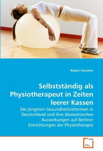 Selbstständig als Physiotherapeut in Zeiten leerer Kassen: Die jüngsten Gesundheitsreformen in Deutschland und ihre ökonomischen Auswirkungen auf Berliner Einrichtungen der Physiotherapie