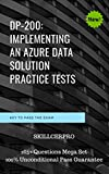 DP-200: Implementing an Azure Data Solution Practice Dumps 2020: DP-200: Implementing an Azure Data Solution Practice exam questions. 100% pass guarantee on first attempt (English Edition)