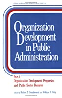 Organization Development in Public Administration: Part 1: Organization Development Properties and Public Sector Features (Public Administration and Public Policy)