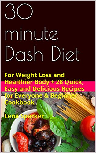 30 minute Dash Diet: For Weight Loss and Healthier Body + 28 Quick, Easy and Delicious Recipes for Everyone & Beginner Cookbook Lena Sparker (English Edition)