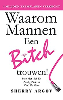 Waarom Mannen Een Bitch: Stop Met Lief en Aardig Zion En Vind De Ware / Why Men Marry Bitches - Dutch Edition by [Sherry Argov]