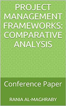 Project Management Frameworks: Comparative Analysis: Conference Paper by [Rania Al-Maghraby]