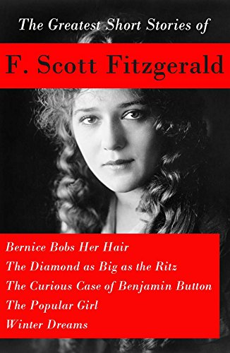 The Greatest Short Stories of F. Scott Fitzgerald: Bernice Bobs Her Hair + The Diamond as Big as the Ritz + The Curious Case of Benjamin Button + The Popular Girl + Winter Dreams