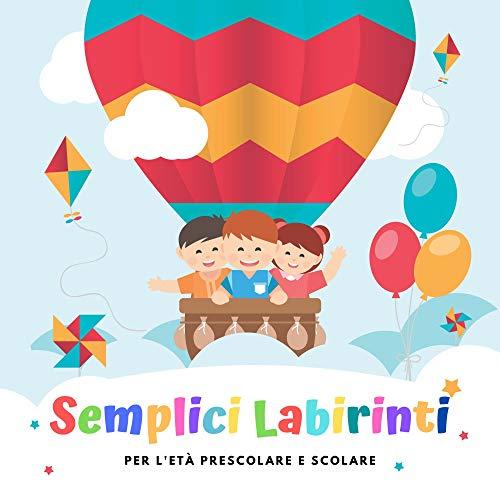 Semplici Labirinti - Per L'età Prescolare e Scolare: Gioca e Impara, Gioco Educativo Per Bambini Dai 3 ai 6 Anni, Labirinti, Rompicapi, Puzzle