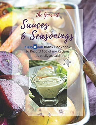the Gourmet - Sauces & Seasonings: e@syBook Blank Cookbook to Record 100 of my Recipes as easily as said