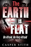 The Earth is Flat: Be Afraid, Be Very Afraid (Illuminati Secrets Book 4)