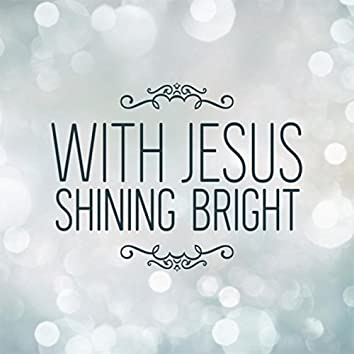 With Jesus Shining Bright