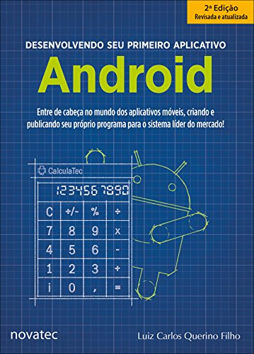 Desenvolvendo seu primeiro aplicativo Android: Entre de cabeça no mundo dos aplicativos móveis, criando e publicando seu próprio programa para o sistema líder do mercado!