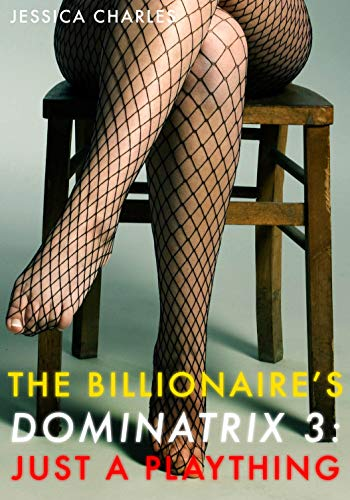 The Billionaire's Dominatrix 3: Just A Plaything - A Hardcore FemDom BDSM Erotica (English Edition)