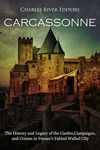 Carcassonne: The History and Legacy of the Castles, Campaigns, and Crimes in France's Fabled Walled City (English Edition)