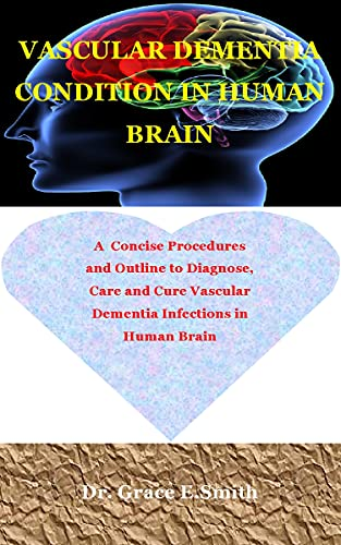 VASCULAR DEMENTIA CONDITION IN HUMAN BRAIN: A Concise Procedures and Outline to Diagnose, Care and Cure Vascular Dementia Infections in Human Brain (English Edition)