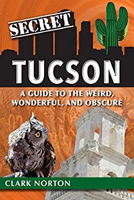 Secret Tucson: A Guide to the Weird, Wonderful, and Obscure by Reedy Press