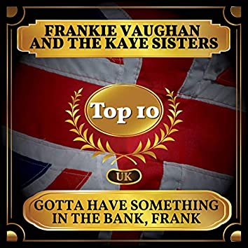 Gotta Have Something in the Bank, Frank (UK Chart Top 40 - No. 8)