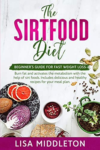 The Sirtfood Diet: Beginner's guide for fast weight loss,burn fat and activates the metabolism with the help of sirt…