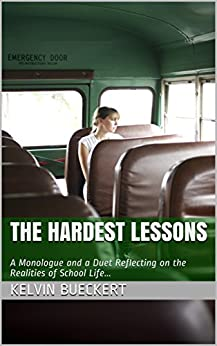 The Hardest Lessons: A Monologue and a Duet Reflecting on the Realities of School Life... by [Kelvin Bueckert]