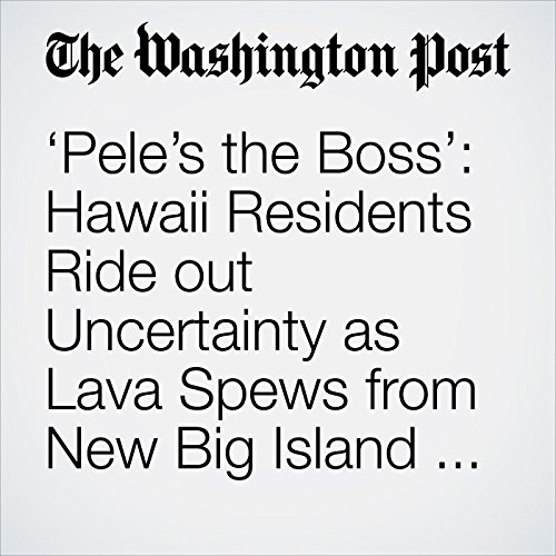 'Pele's the Boss': Hawaii Residents Ride out Uncertainty as Lava Spews from New Big Island Fissures audiobook cover art