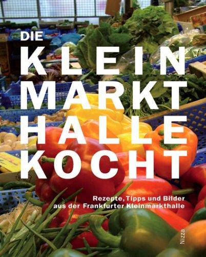 Die Kleinmarkthalle kocht: Rezepte, Tipps und Bilder aus der Frankfurter KLeinmarkthalle